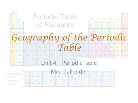 Geography of the Periodic Table Unit 4 – Periodic Table Mrs. Callender.