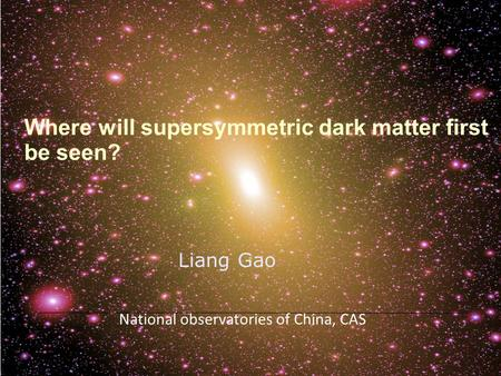 Where will supersymmetric dark matter first be seen? Liang Gao National observatories of China, CAS.