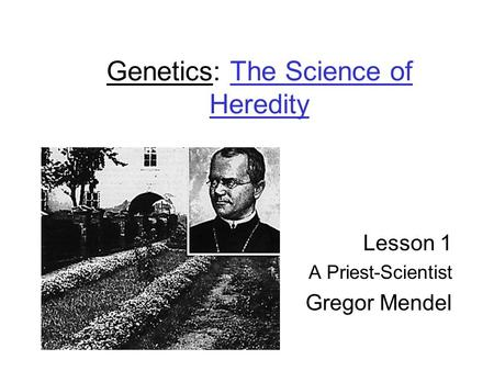 Genetics: The Science of Heredity Lesson 1 A Priest-Scientist Gregor Mendel.
