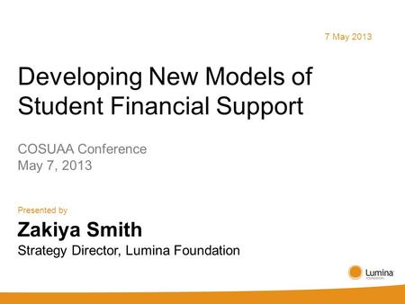 Developing New Models of Student Financial Support COSUAA Conference May 7, 2013 Presented by 7 May 2013 Zakiya Smith Strategy Director, Lumina Foundation.