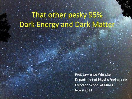 That other pesky 95% Dark Energy and Dark Matter Prof. Lawrence Wiencke Department of Physics Engineering Colorado School of Mines Nov 9 2011.