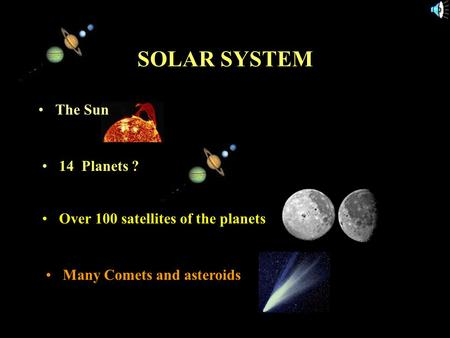 11/15/99Norm Herr (sample file) SOLAR SYSTEM The Sun 14 Planets ? Over 100 satellites of the planets Many Comets and asteroids.