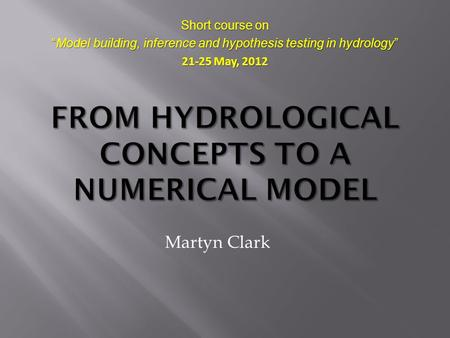 "Martyn Clark Short course on ""Model building, inference and hypothesis testing in hydrology"" 21-25 May, 2012."