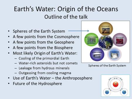 Earth's Water: Origin of the Oceans Outline of the talk Spheres of the Earth System A few points from the Cosmosphere A few points from the Geosphere A.