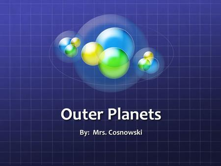 Outer Planets By: Mrs. Cosnowski.