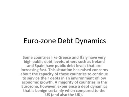 Euro-zone Debt Dynamics Some countries like Greece and Italy have very high public debt levels, others such as Ireland and Spain have public debt levels.