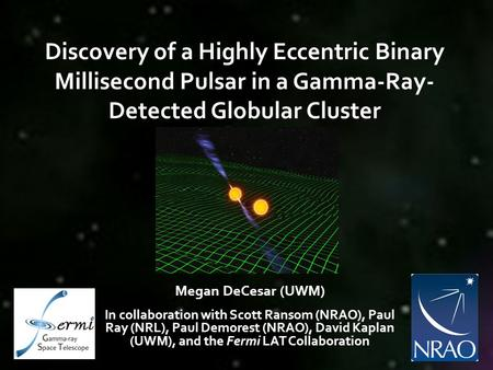 Discovery of a Highly Eccentric Binary Millisecond Pulsar in a Gamma-Ray- Detected Globular Cluster Megan DeCesar (UWM) In collaboration with Scott Ransom.