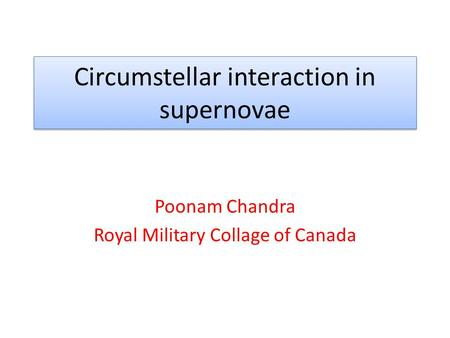 Circumstellar interaction in supernovae Poonam Chandra Royal Military Collage of Canada.