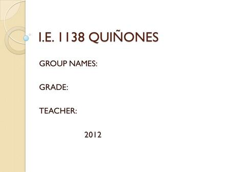 I.E. 1138 QUIÑONES GROUP NAMES: GRADE: TEACHER: 2012.