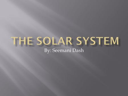 The Solar System By: Seemani Dash.