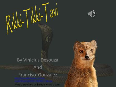 By Vinicius Desouza And Franciso Gonzalez Music provided by freeplaymusic.com  content/uploads/2011/05/Rikki-Tikki.jpg.