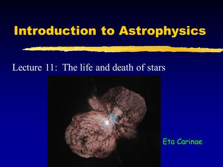 Introduction to Astrophysics Lecture 11: The life and death of stars Eta Carinae.