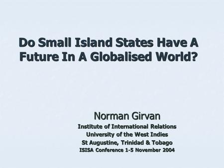 Do Small Island States Have A Future In A Globalised World? Norman Girvan Institute of International Relations University of the West Indies St Augustine,