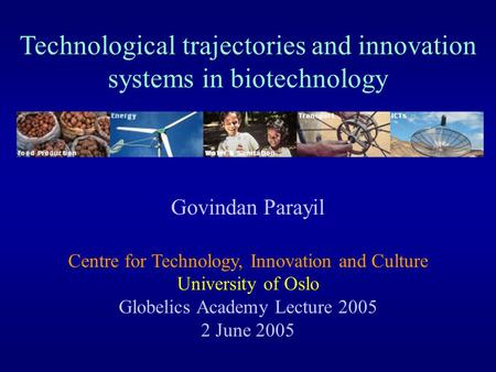 Technological trajectories <strong>and</strong> innovation systems in biotechnology Govindan Parayil Centre for Technology, Innovation <strong>and</strong> Culture University of Oslo Globelics.