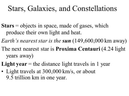 Stars, Galaxies, and Constellations Stars = objects in space, made of gases, which produce their own light and heat. Earth's nearest star is the sun (149,600,000.
