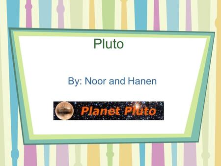 Pluto By: Noor and Hanen. Pluto's Orbit Length Pluto's orbit length is 39.48AU. Pluto orbit>