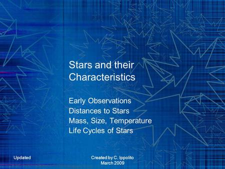 UpdatedCreated by C. Ippolito March 2009 Stars and their Characteristics Early Observations Distances to Stars Mass, Size, Temperature Life Cycles of Stars.