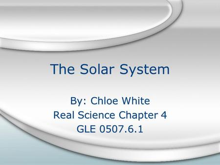 The Solar System By: Chloe White Real Science Chapter 4 GLE 0507.6.1 By: Chloe White Real Science Chapter 4 GLE 0507.6.1.