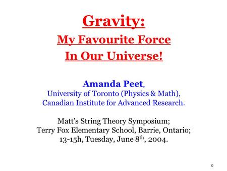 0 Gravity: My Favourite Force In Our Universe! Amanda Peet, University of Toronto (Physics & Math), Canadian Institute for Advanced Research. Matt's String.