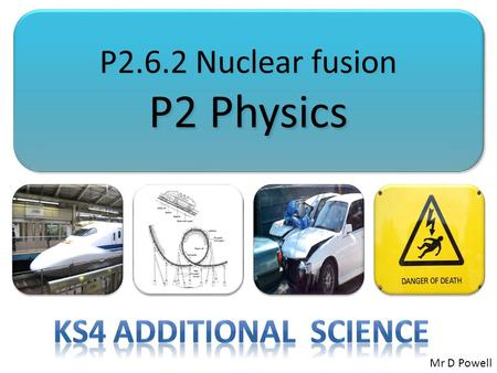P2.6.2 Nuclear fusion P2 Physics P2.6.2 Nuclear fusion P2 Physics Mr D Powell.