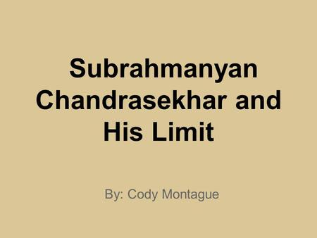 Subrahmanyan Chandrasekhar and His Limit By: Cody Montague.