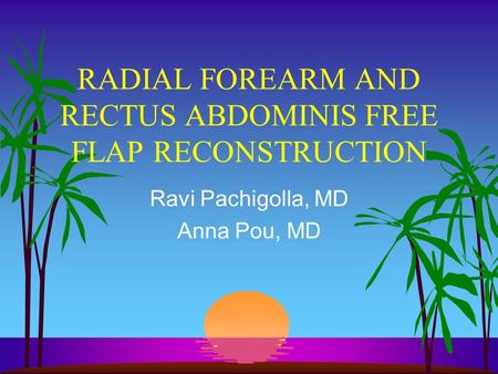 RADIAL FOREARM AND RECTUS ABDOMINIS FREE FLAP RECONSTRUCTION Ravi Pachigolla, MD Anna Pou, MD.