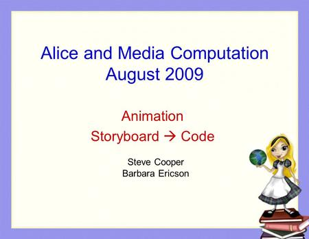 Alice and Media Computation August 2009 Animation Storyboard  Code Steve Cooper Barbara Ericson.