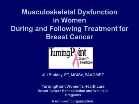 Musculoskeletal Dysfunction in Women During and Following Treatment for Breast Cancer Jill Binkley, PT, MClSc, FAAOMPT TurningPoint Women's Healthcare.
