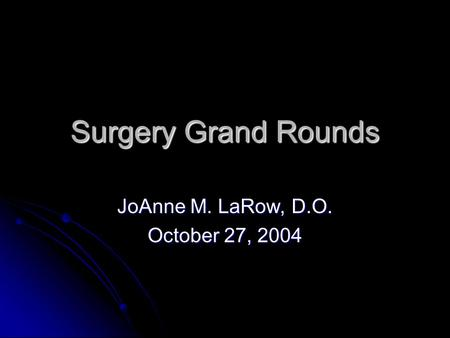 Surgery Grand Rounds JoAnne M. LaRow, D.O. October 27, 2004.