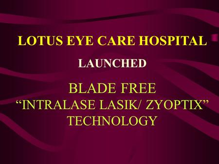 "LOTUS EYE CARE HOSPITAL LAUNCHED BLADE FREE ""INTRALASE LASIK/ ZYOPTIX"" TECHNOLOGY."