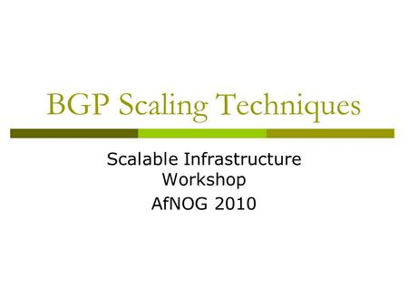 BGP Scaling Techniques Scalable Infrastructure Workshop AfNOG 2010.