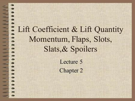 Lift Coefficient & Lift Quantity Momentum, Flaps, Slots, Slats,& Spoilers Lecture 5 Chapter 2.