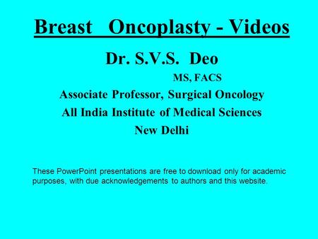 Breast Oncoplasty - Videos Dr. S.V.S. Deo MS, FACS Associate Professor, Surgical Oncology All India Institute of Medical Sciences New Delhi These PowerPoint.