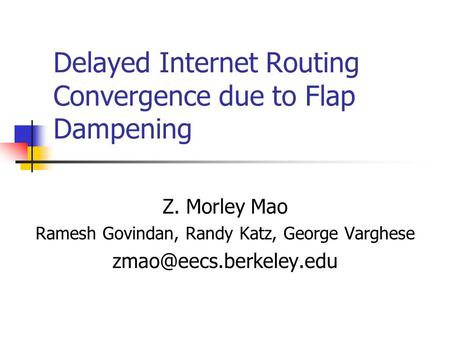 Delayed Internet Routing Convergence due to Flap Dampening Z. Morley Mao Ramesh Govindan, Randy Katz, George Varghese
