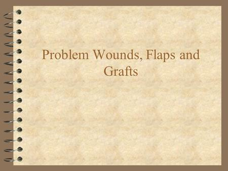 Problem Wounds, Flaps and Grafts. Wound care priorities 4 Discover and treat injuries to critical deep structures 4 Cover critical deep structures with.