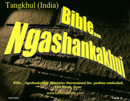 © 2006 TBBMI 9.65.08. Kadhara Tuingashit ngarumda rai Bible…Ngashankakhui Ministries International Inc. pashina semkashok Fort Worth, Texas www.biblebasically.com.