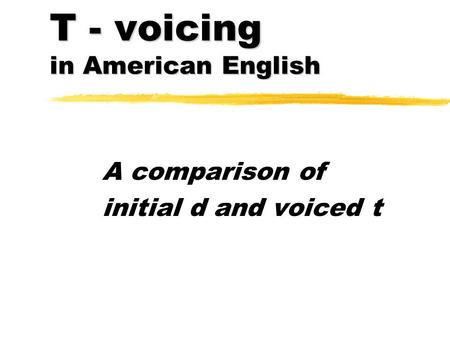 T - voicing in American English A comparison of initial d and voiced t.