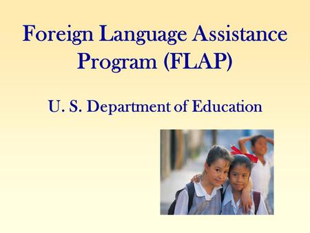Foreign Language Assistance Program (FLAP) U. S. Department of Education.