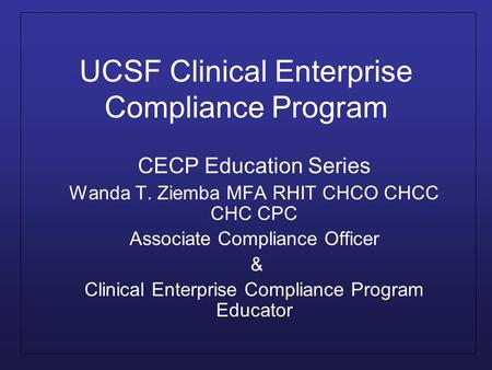 UCSF Clinical Enterprise Compliance Program CECP Education Series Wanda T. Ziemba MFA RHIT CHCO CHCC CHC CPC Associate Compliance Officer & Clinical Enterprise.