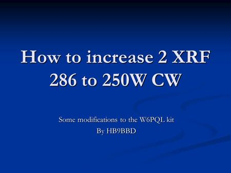 How to increase 2 XRF 286 to 250W CW Some modifications to the W6PQL kit By HB9BBD.