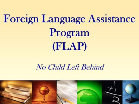 Foreign Language Assistance Program (FLAP) No Child Left Behind.