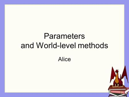 Parameters and World-level methods Alice. Our Dragon world The dragon must to take off and fly, to carry the princess.