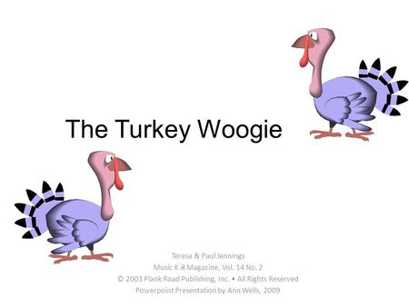The Turkey Woogie Teresa & Paul Jennings Music K-8 Magazine, Vol. 14 No. 2 © 2003 Plank Road Publishing, Inc. All Rights Reserved Powerpoint Presentation.
