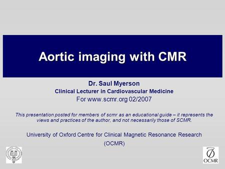 Aortic imaging with CMR Dr. Saul Myerson Clinical Lecturer in Cardiovascular Medicine For www.scmr.org 02/2007 This presentation posted for members of.