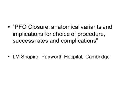 """PFO Closure: anatomical variants and implications for choice of procedure, success rates and complications"" LM Shapiro. Papworth Hospital, Cambridge."