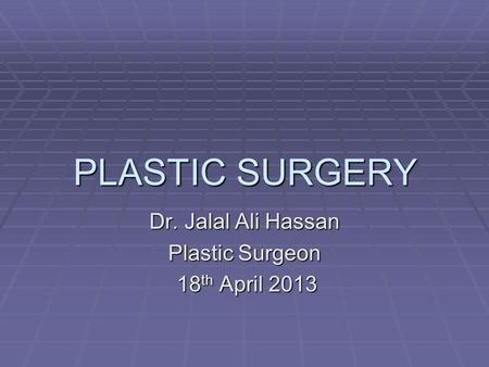 PLASTIC SURGERY Dr. Jalal Ali Hassan Plastic Surgeon 18 th April 2013.