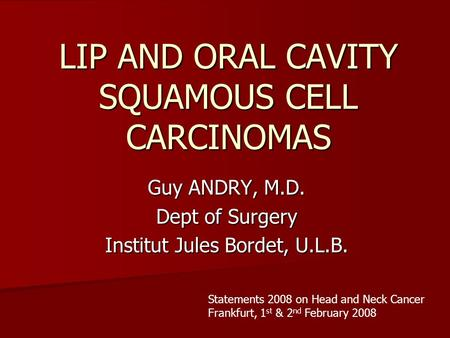 LIP AND ORAL CAVITY SQUAMOUS CELL CARCINOMAS Guy ANDRY, M.D. Dept of Surgery Institut Jules Bordet, U.L.B. Statements 2008 on Head and Neck Cancer Frankfurt,