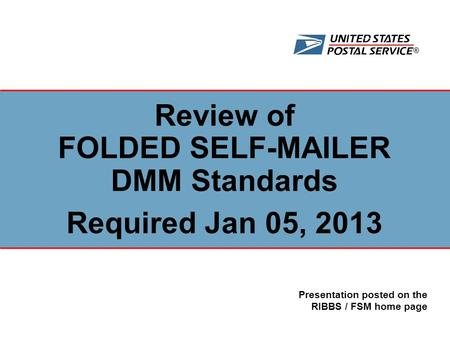 ® Review of FOLDED SELF-MAILER DMM Standards Required Jan 05, 2013 Presentation posted on the RIBBS / FSM home page.