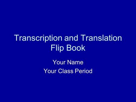 Transcription and Translation Flip Book Your Name Your Class Period.