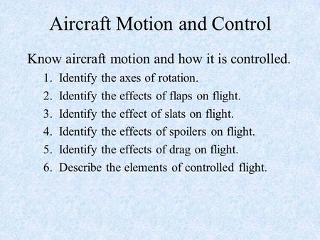 Aircraft Motion and Control Know aircraft motion and how it is controlled. 1. Identify the axes of rotation. 2. Identify the effects of flaps on flight.